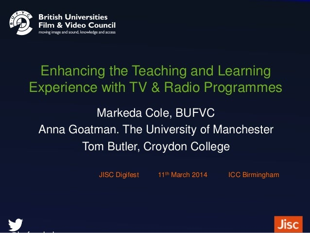 Enhancing the Teaching and Learning Experience with TV & Radio Programmes Markeda Cole, BUFVC Anna Goatman. The University...