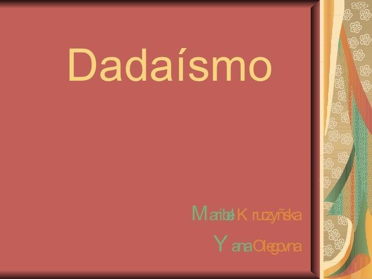 Dadaísmo M aribel  Kruczyñska Y ana  Olegovna