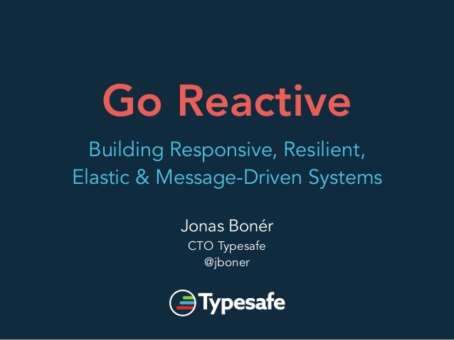 Go Reactive  Building Responsive, Resilient,  Elastic & Message-Driven Systems  Jonas Bonér  CTO Typesafe  @jboner