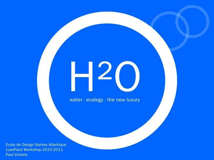 H²O                                    water - ecology - the new luxuryEcole de Design Nantes AtlantiqueLuxePack Workshop ...