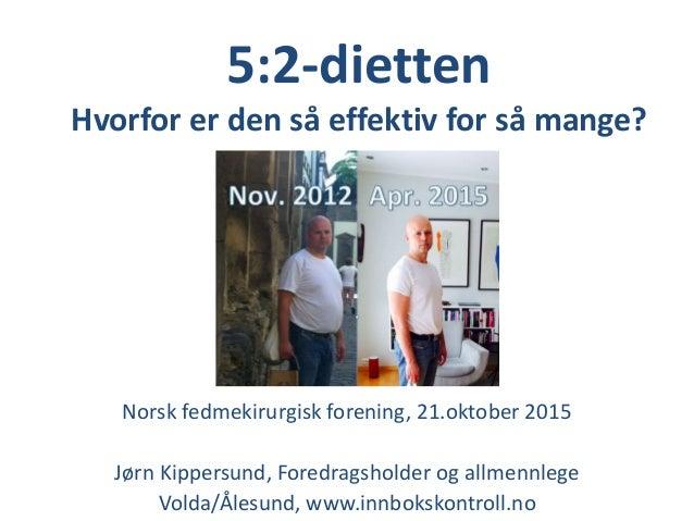 5:2-dietten Hvorfor er den så effektiv for så mange? Norsk fedmekirurgisk forening, 21.oktober 2015 Jørn Kippersund, Fored...