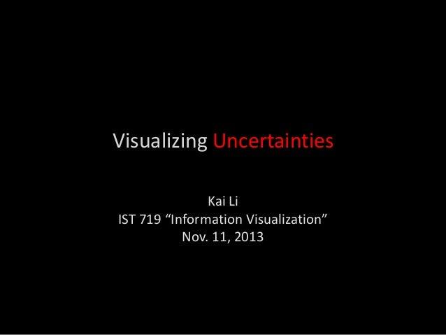 "Visualizing Uncertainties Kai Li IST 719 ""Information Visualization"" Nov. 11, 2013"