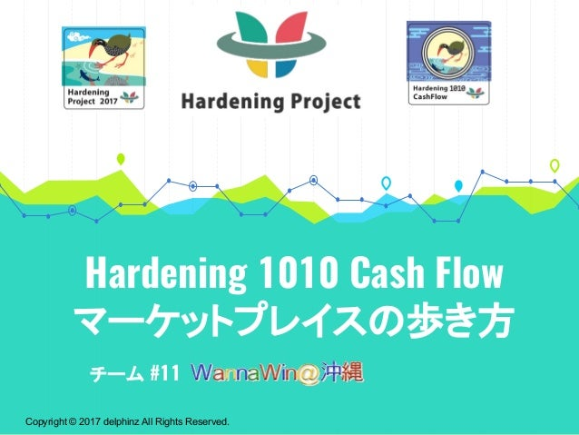 Copyright © 2017 delphinz All Rights Reserved. Hardening 1010 Cash Flow マーケットプレイスの歩き方 チーム #11