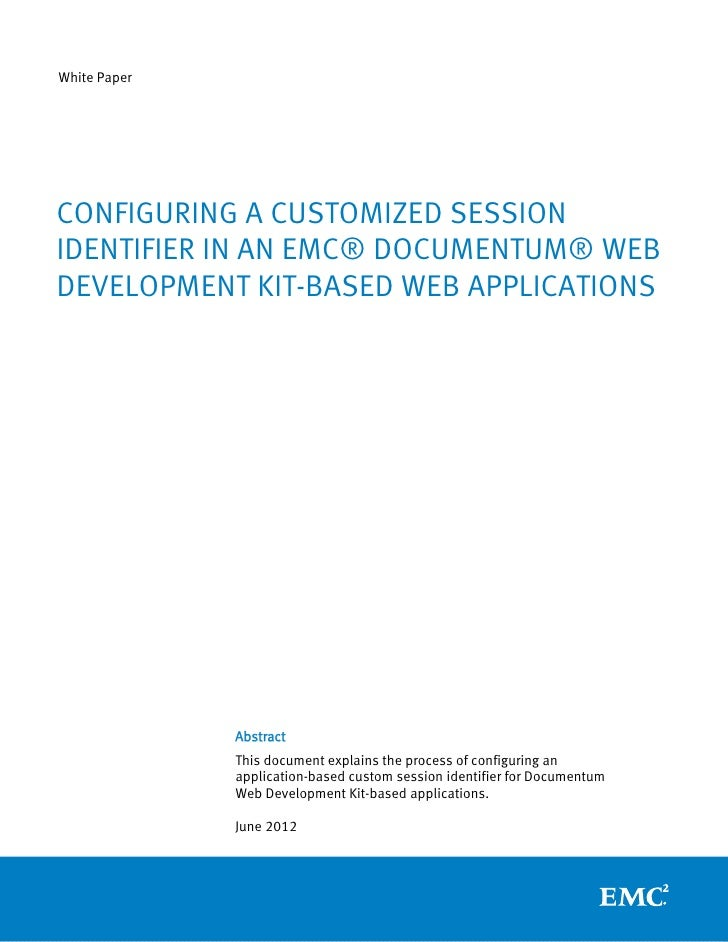 White PaperCONFIGURING A CUSTOMIZED SESSIONIDENTIFIER IN AN EMC® DOCUMENTUM® WEBDEVELOPMENT KIT-BASED WEB APPLICATIONS    ...