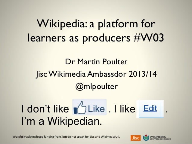 I gratefully acknowledge funding from, but do not speak for, Jisc and Wikimedia UK. Wikipedia: a platform for learners as ...