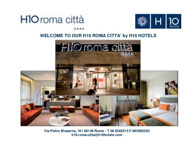 WELCOME TO OUR H10 ROMA CITTA' by H10 HOTELS  Via Pietro Blaserna, 101 00146 Rome - T 06 5565215 F 065593263 h10.roma.citt...