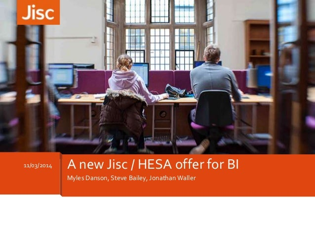 Myles Danson, Steve Bailey, Jonathan Waller 11/03/2014 A new Jisc / HESA offer for BI
