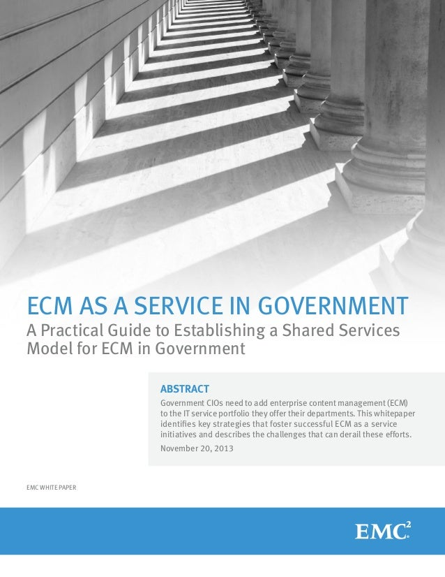ECM AS A SERVICE IN GOVERNMENT A Practical Guide to Establishing a Shared Services Model for ECM in Government ABSTRACT Go...
