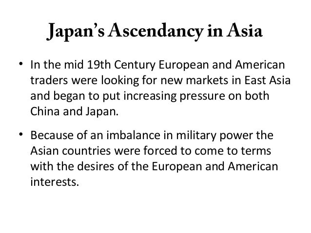 Japan's Ascendancy in Asia• In the mid 19th Century European and Americantraders were looking for new markets in East Asia...