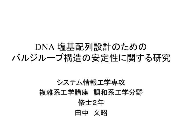 DNA 塩基配列設計のための バルジループ構造の安定性に関する研究 システム情報工学専攻 複雑系工学講座 調和系工学分野 修士2年 田中 文昭