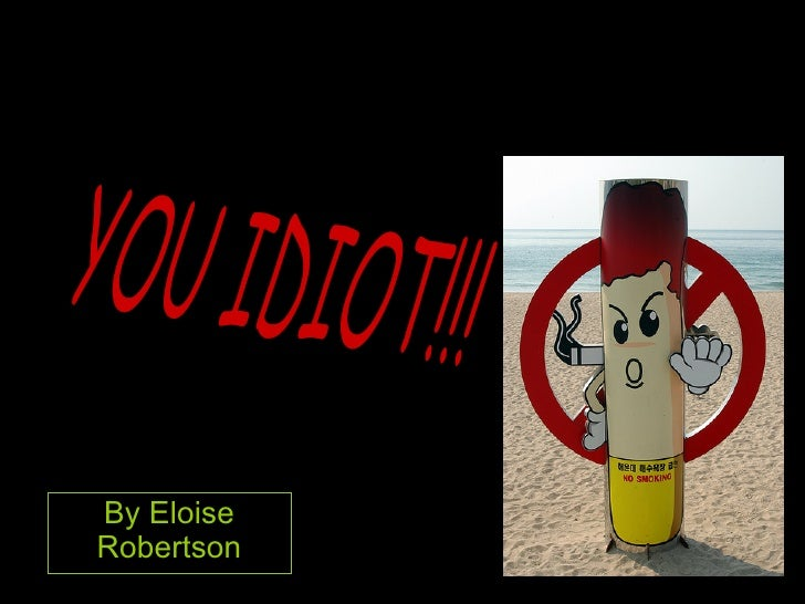 By Eloise Robertson YOU IDIOT!!!