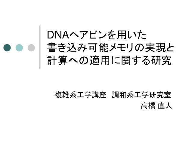 DNAヘアピンを用いた 書き込み可能メモリの実現と 計算への適用に関する研究 複雑系工学講座 調和系工学研究室 高橋 直人