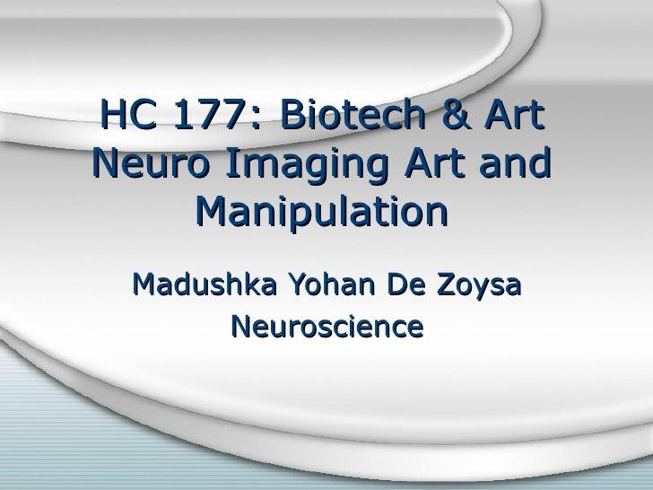 HC 177: Biotech & Art Neuro Imaging Art and Manipulation Madushka Yohan De Zoysa Neuroscience