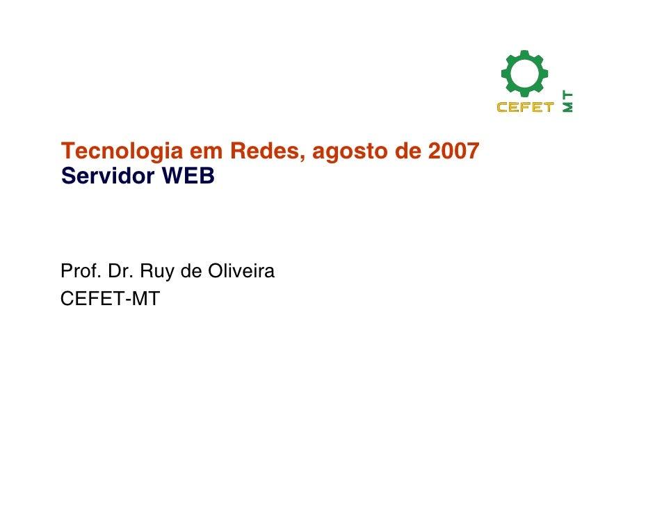 Tecnologia em Redes, agosto de 2007 Servidor WEB    Prof. Dr. Ruy de Oliveira CEFET-MT