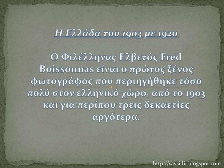 H Ελλάδα του 1903 με 1920Ο Φιλέλληνας Ελβετός FredBoissonnas είναι ο πρώτος ξένος φωτογράφος που περιηγήθηκε τόσο πολύ στο...