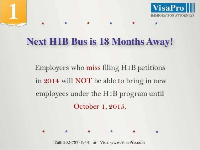 1 Next H1B Bus is 18 Months Away! Employers who miss filing H1B petitions in 2014 will NOT be able to bring in new employe...