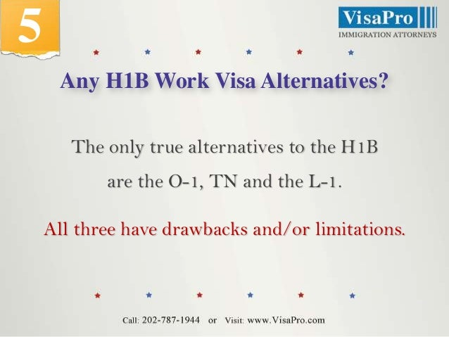5 Any H1B Work Visa Alternatives? The only true alternatives to the H1B  are the O-1, TN and the L-1. All three have drawb...
