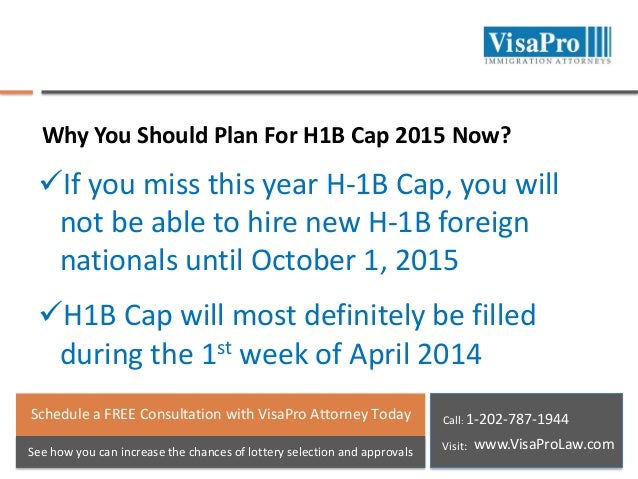 Why You Should Plan For H1B Cap 2015 Now?  If you miss this year H-1B Cap, you will not be able to hire new H-1B foreign ...