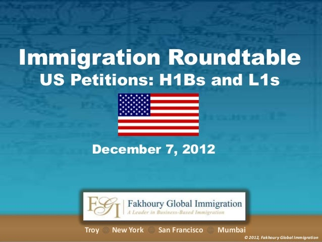 Immigration Roundtable US Petitions: H1Bs and L1s  December 7, 2012  Troy  New York  San Francisco  Mumbai © 2012, Fakhour...