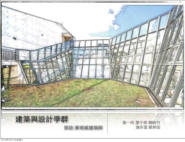 建築與設計學群             高一丙 廖于婷 陳映竹                採訪:黃明威建築師       謝亦萱 賴俐安2012年4月11日星期三