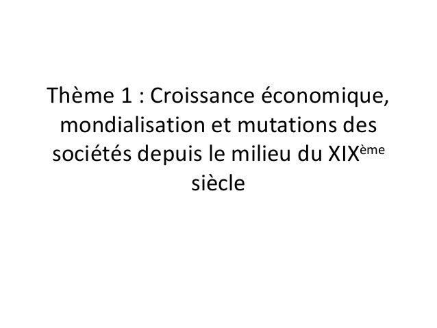 Thème 1 : Croissance économique, mondialisation et mutations des sociétés depuis le milieu du XIXème siècle