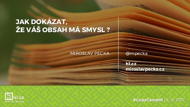 JAK DOKÁZAT, ŽE VÁŠ OBSAH MÁ SMYSL ? #CopyCampH1 | 8. 12. 2017 @mpecka h1.cz miroslavpecka.cz MIROSLAV PECKA