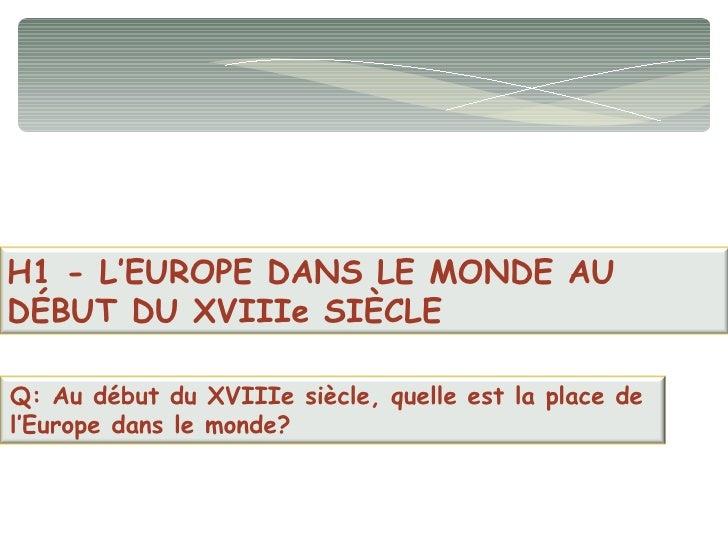 H1 - L'EUROPE DANS LE MONDE AU DÉBUT DU XVIIIe SIÈCLE Q: Au début du XVIIIe siècle, quelle est la place de  l'Europe dans ...