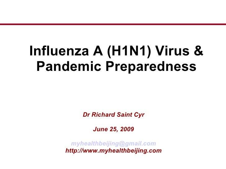 Influenza A (H1N1) Virus & Pandemic Preparedness Dr Richard Saint Cyr June 25, 2009 [email_address] http://www.myhealthbei...