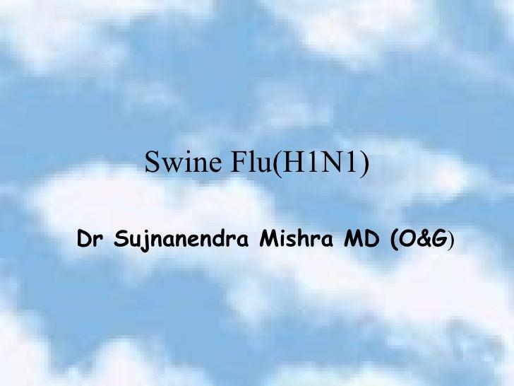 Swine Flu(H1N1) Dr Sujnanendra Mishra MD (O&G )