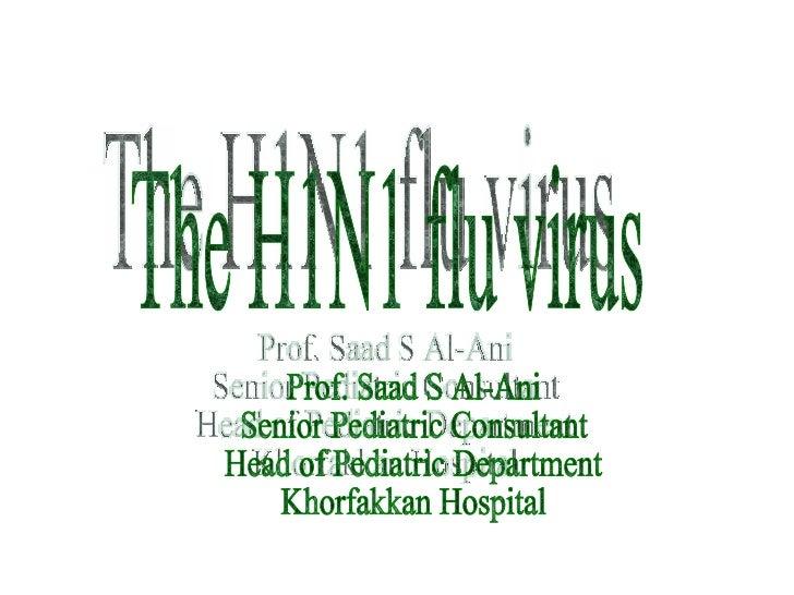 The H1N1 flu virus Prof. Saad S Al-Ani Senior Pediatric Consultant Head of Pediatric Department Khorfakkan Hospital