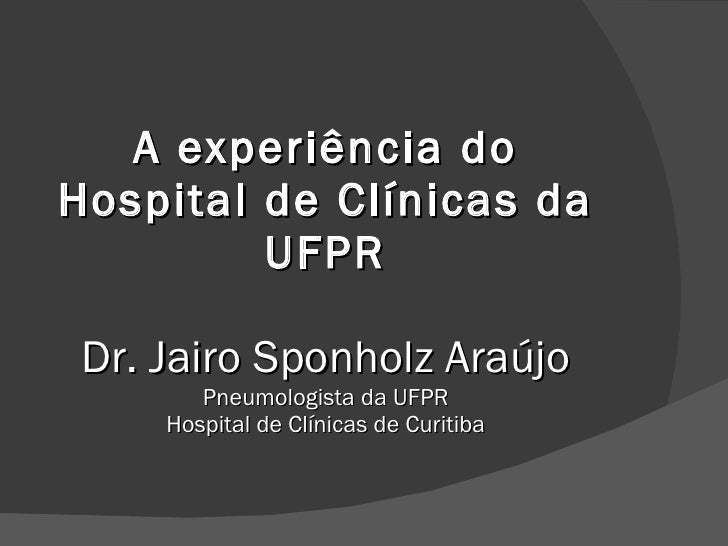 A experiência do Hospital de Clínicas da UFPR Dr. Jairo Sponholz Araújo Pneumologista da UFPR Hospital de Clínicas de Curi...