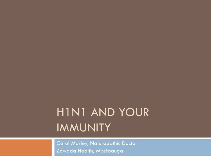 H1N1 AND YOUR IMMUNITY Carol Morley, Naturopathic Doctor Zawada Health, Mississauga