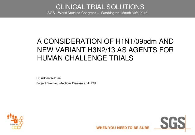 A CONSIDERATION OF H1N1/09pdm AND NEW VARIANT H3N2/13 AS AGENTS FOR HUMAN CHALLENGE TRIALS Dr. Adrian Wildfire Project Dir...