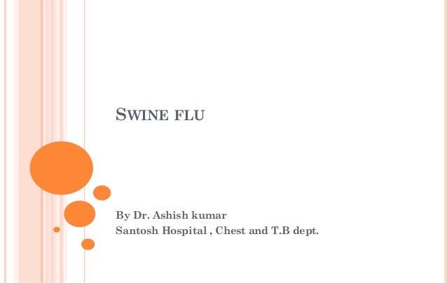 SWINE FLU By Dr. Ashish kumar Santosh Hospital , Chest and T.B dept.
