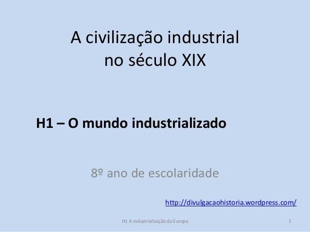 A civilização industrial no século XIX 8º ano de escolaridade http://divulgacaohistoria.wordpress.com/ H1 – O mundo indust...