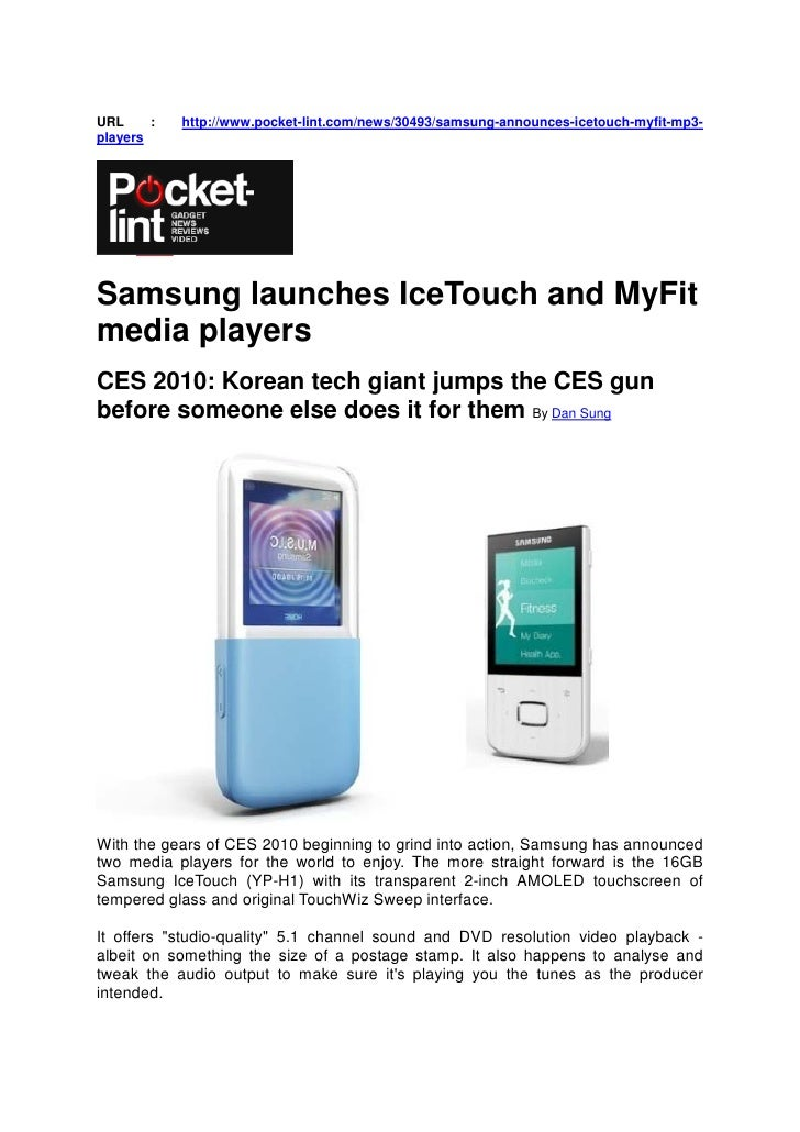 URL     :   http://www.pocket-lint.com/news/30493/samsung-announces-icetouch-myfit-mp3- players     Samsung launches IceTo...
