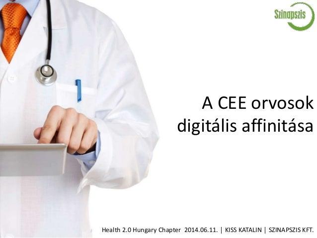 A CEE orvosok digitális affinitása Health 2.0 Hungary Chapter 2014.06.11. │ KISS KATALIN │ SZINAPSZIS KFT.