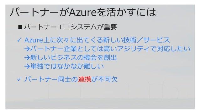 パートナーがAzureを活かすには ■パートナーエコシステムが重要 ✓ Azure上に次々に出てくる新しい技術/サービス →パートナー企業としては高いアジリティで対応したい →新しいビジネスの機会を創出 →単独ではなかなか難しい ✓ パートナー...