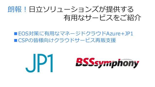 ■EOS対策に有用なマネージドクラウドAzure+JP1 ■CSPの皆様向けクラウドサービス再販支援 朗報!日立ソリューションズが提供する 有用なサービスをご紹介