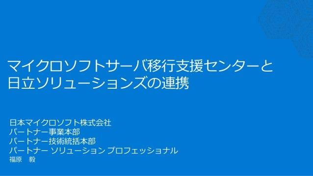 マイクロソフトサーバ移行支援センターと 日立ソリューションズの連携 日本マイクロソフト株式会社 パートナー事業本部 パートナー技術統括本部 パートナー ソリューション プロフェッショナル 福原 毅