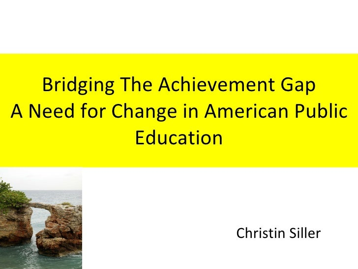 Bridging The Achievement Gap A Need for Change in American Public Education Christin Siller