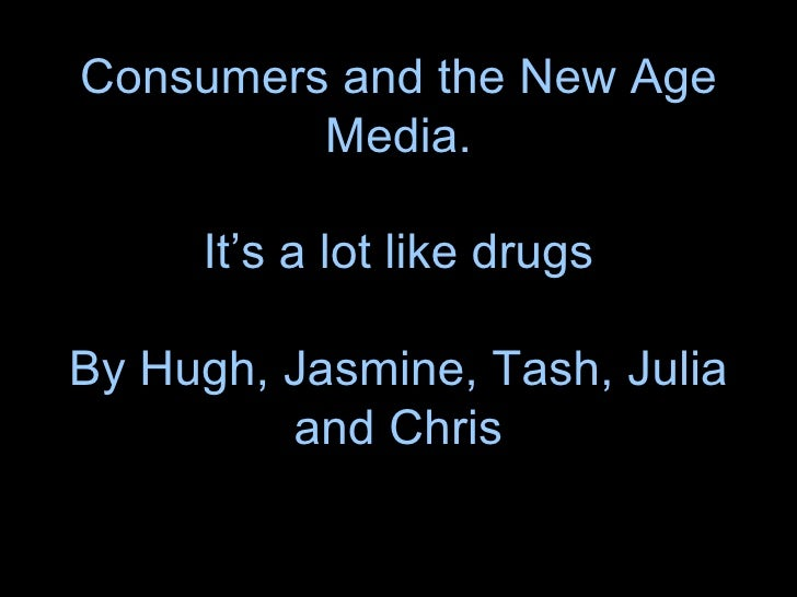 Consumers and the New Age Media.  It's a lot like drugs  By Hugh, Jasmine, Tash, Julia and Chris