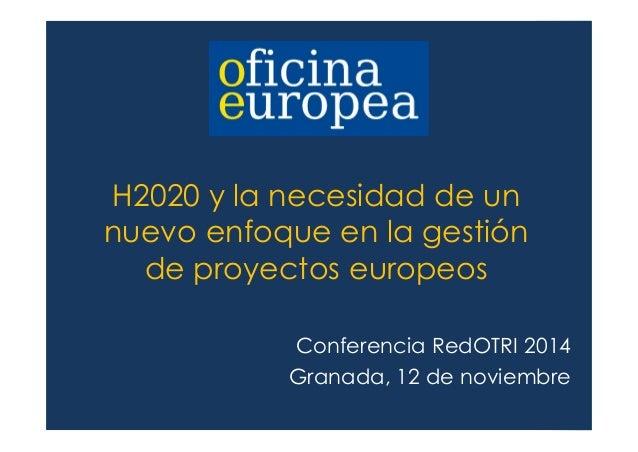 H2020 y la necesidad de un  nuevo enfoque en la gestión  de proyectos europeos  Conferencia RedOTRI 2014  Granada, 12 de n...