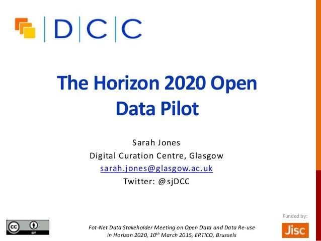 The Horizon 2020 Open Data Pilot Sarah Jones Digital Curation Centre, Glasgow sarah.jones@glasgow.ac.uk Twitter: @sjDCC Fo...