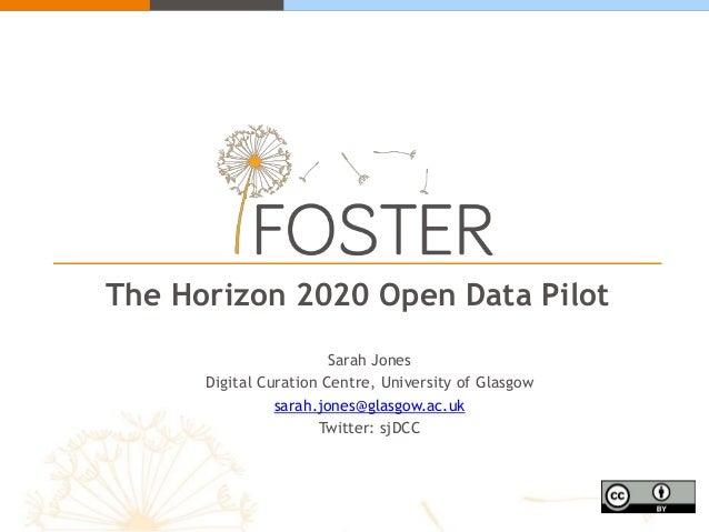 The Horizon 2020 Open Data Pilot Sarah Jones Digital Curation Centre, University of Glasgow sarah.jones@glasgow.ac.uk Twit...