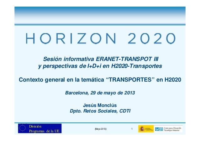 (Mayo 2013) 1DivisiónProgramas de la UESesión informativa ERANET-TRANSPOT IIIy perspectivas de I+D+i en H2020-TransportesC...