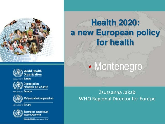 WHO Regional Office for Europe Montenegro Zsuzsanna Jakab WHO Regional Director for Europe Health 2020: a new European pol...