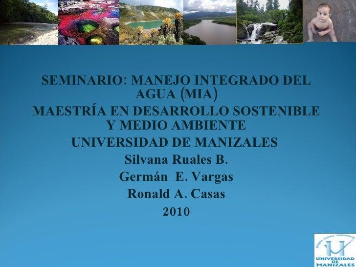 SEMINARIO: MANEJO INTEGRADO DEL AGUA (MIA) MAESTRÍA EN DESARROLLO SOSTENIBLE Y MEDIO AMBIENTE UNIVERSIDAD DE MANIZALES  Si...