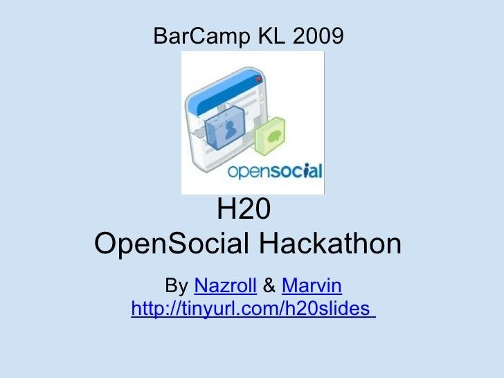H20 OpenSocial Hackathon By  Nazroll   &  Marvin http://tinyurl.com/h20slides   BarCamp KL 2009