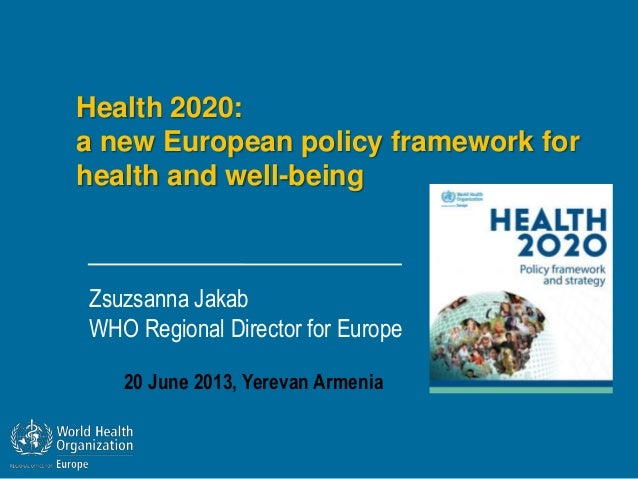 Health 2020:a new European policy framework forhealth and well-beingZsuzsanna JakabWHO Regional Director for Europe20 June...